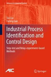 Industrial Process Identification and Control Design - Step-test and Relay-experiment-based Methods ebook by Tao Liu,Furong Gao