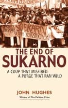The End of Sukarno: A coup that misfired: A purge that ran wild ebook by John Hughes