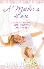 A Mother's Love - 3 Book Box Set ebook by Sharon Kendrick, Kim Lawrence, Ally Blake