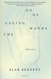 The Laying On of Hands - Stories ebook by Alan Bennett