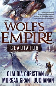 Wolf's Empire: Gladiator - A Novel ebook by Claudia Christian,Morgan Grant Buchanan