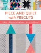 Piece and Quilt with Precuts - 11 Quilts, 18 Machine-Quilting Designs, Start-to-Finish Success! ebook by Christa Watson