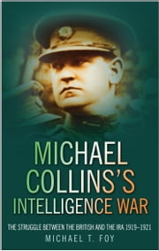 Michael Collins's Intelligence War - The Struggle Between the British and the IRA 1919-1921 ebook by Michael T Foy
