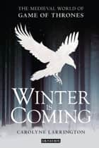 Winter is Coming - The Medieval World of Game of Thrones ebook by Carolyne Larrington