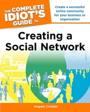The Complete Idiot's Guide to Creating a Social Network ebook by Angela Crocker