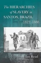 The Hierarchies of Slavery in Santos, Brazil, 1822–1888 ebook by Ian Read