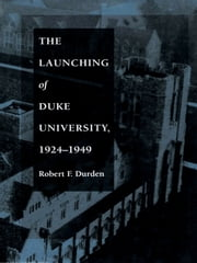The Launching of Duke University, 1924–1949 ebook by Robert F. Durden