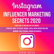 Instagram Influencer Marketing Secrets 2020: From Zero to One Million Followers, Strategy Guide to Passive Income, Social Media Marketing and Growing your Personal Brand or Business audiobook by Steve Gates