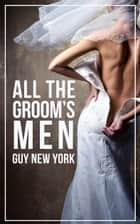 All The Groom's Men - The Bride's First Menage ebook by Guy New york