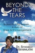 Beyond The Tears- Bruised But Not Broken eBook by Dr Stem Sithembile Mahlatini