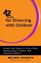 42 Rules for Divorcing with Children - Doing It with Dignity & Grace While Raising Happy, Healthy, Well-Adjusted Children ebook by Melinda L. Roberts