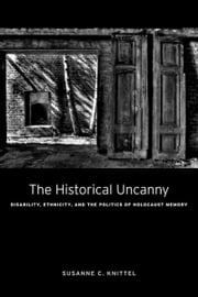 The Historical Uncanny - Disability, Ethnicity, and the Politics of Holocaust Memory ebook by Susanne C. Knittel