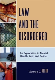 Law and the Disordered - An Explanation in Mental Health, Law, and Politics ebook by George C. Klein