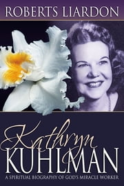 Kathryn Kuhlman: A Spiritual Biography ebook by Roberts Liardon
