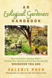 An Ecological Gardeners Handbook - How to Create a Garden With a Healthy Eco-System and Garden Sustainably ebook by Valerie Payn,Valerie Payn,Jane Forsyth