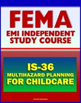 21st Century FEMA Study Course: Multihazard Planning for Childcare and Childcare Providers (IS-36) - Crucial Planning and Emergency Information for Man-made and Natural Hazards (2012 Course) ebook by Progressive Management