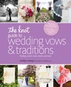 The Knot Guide to Wedding Vows and Traditions [Revised Edition] - Readings, Rituals, Music, Dances, and Toasts ebook by Carley Roney