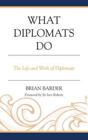 What Diplomats Do - The Life and Work of Diplomats ebook by Sir Brian Barder