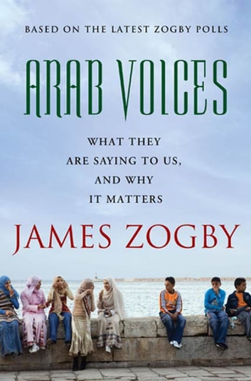 Arab Voices - What They Are Saying to Us, and Why it Matters ebook by James Zogby