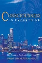 Consciousness Is Everything - The Yoga of Kashmir Shaivism ebook by Swami Shankarananda