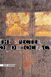 The Specter of Democracy - What Marx and Marxists Haven't Understood and Why ebook by Dick Howard