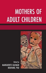 Mothers of Adult Children ebook by Mirna E. Carranza,Susan Duenke,Nancy Gerber,Trish Green,Tabitha Holmes,Elizabeth Hormann,Sandra Jarvie,Elzbieta Korolczuk,Deborah M. Merrill,Alison Nash,Chrissie Rogers,Ethel Morgan Smith,Jasmina Tešanovic,Linda White,Mary Woodville,Ph. Karin D. Kingston,Marguerite Guzman Bouvard, Brandeis University; Author of The Path Through Grief: A Compassionate Guide