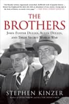 The Brothers: John Foster Dulles, Allen Dulles, and Their Secret World War ebook by Stephen Kinzer