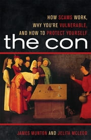 The Con - How Scams Work, Why You're Vulnerable, and How to Protect Yourself ebook by James Munton,Jelita McLeod