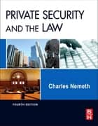 Private Security and the Law ebook by Charles Nemeth, JD, Ph.D.,...