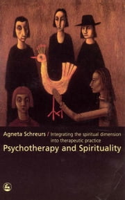 Psychotherapy and Spirituality: Integrating the Spiritual Dimension into Therapeutic Practice ebook by Schreurs, Agneta