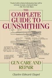 The Complete Guide to Gunsmithing - Gun Care and Repair ebook by Charles Edward Chapel,Jim Casada