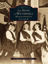 Irish in Haverhill, Massachusetts, The - Volume II ebook by Dr. Patricia Trainor O'Malley
