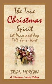 The True Christmas Spirit: Let Peace and Joy Fill Your Heart ebook by Brian Morgan