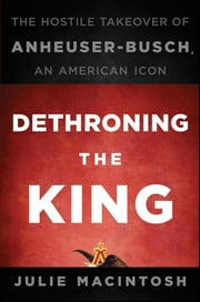 Dethroning the King - The Hostile Takeover of Anheuser-Busch, an American Icon ebook by Julie MacIntosh