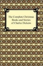 The Complete Christmas Books and Stories of Charles Dickens ebook by Charles Dickens