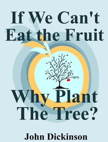 If We Can't Eat the Fruit, Why Plant the Tree ebook by John Dickinson