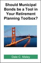 Should Municipal Bonds be a Tool in Your Retirement Planning Toolbox? ebook by Dale Maley