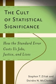 The Cult of Statistical Significance - How the Standard Error Costs Us Jobs, Justice, and Lives ebook by Deirdre Nansen McCloskey,Steve Ziliak