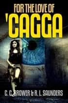 For the Love of 'Cagga - Short Fiction Young Adult Science Fiction Fantasy ebook by C. C. Brower, R. L. Saunders