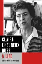 Claire L'Heureux-Dubé - A Life eBook by Constance Backhouse
