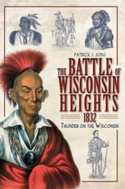 The Battle of Wisconsin Heights, 1832 - Thunder on the Wisconsin ebook by Patrick J. Jung