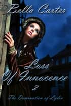 Loss of Innocence 2-The Domination of Lydia (An Erotic Victorian Romance) ebook by Bella Carter