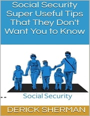 Social Security: Super Useful Tips That They Don't Want You to Know ebook by Derick Sherman