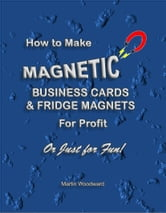 How to Make Magnetic Business Cards & Fridge Magnets - For Profit or Just for Fun! ebook by Martin Woodward