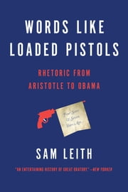 Words Like Loaded Pistols - Rhetoric from Aristotle to Obama ebook by Sam Leith