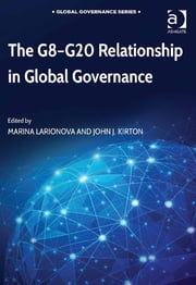 The G8-G20 Relationship in Global Governance ebook by Dr Marina Larionova,Professor John J. Kirton,Professor John J. Kirton