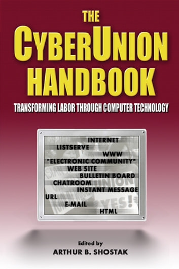 The Cyberunion Handbook: Transforming Labor Through Computer Technology - Transforming Labor Through Computer Technology ebook by Arthur B Shostak