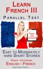 Learn French III - Parallel Text - Easy to Moderately Hard Short Stories (Bilingual - Dual Language) English - French ebook by Polyglot Planet Publishing