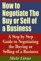 How to Negotiate The Buy or Sell of a Business: A Step by Step Guide to Negotiating the Buying or Selling of a Business ebook by Meir Liraz