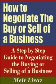 How to Negotiate The Buy or Sell of a Business: A Step by Step Guide to Negotiating the Buying or Selling of a Business - Small Business Management ebook by Meir Liraz